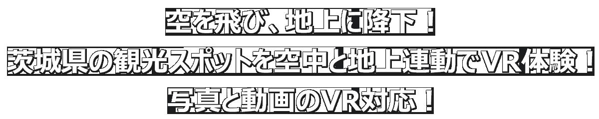 空を飛び、地上に降下!茨城県の観光スポットを空中と地上連動でVR体験!写真と動画のVR対応!